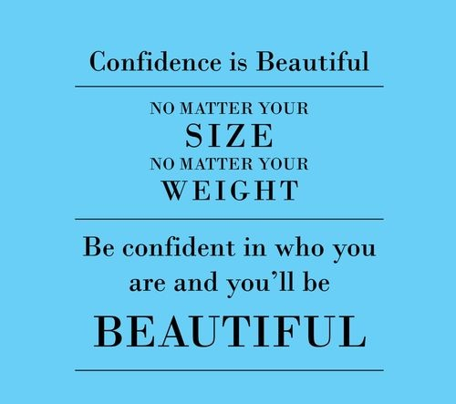 Confidence is beautiful, no matter your size, no matter your weight.  Be confident in who you are and you'll be BEAUTIFUL.