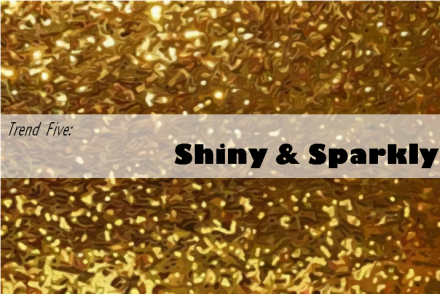 Trend Five: Shiny and Sparkly